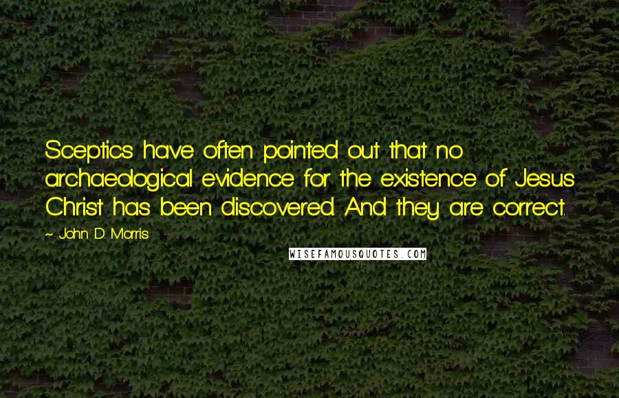 John D. Morris quotes: Sceptics have often pointed out that no archaeological evidence for the existence of Jesus Christ has been discovered. And they are correct.