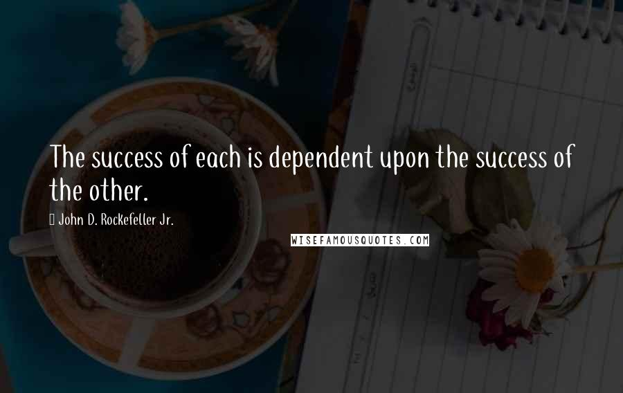 John D. Rockefeller Jr. quotes: The success of each is dependent upon the success of the other.