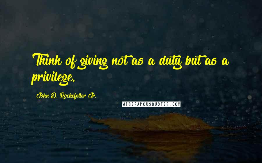John D. Rockefeller Jr. quotes: Think of giving not as a duty but as a privilege.
