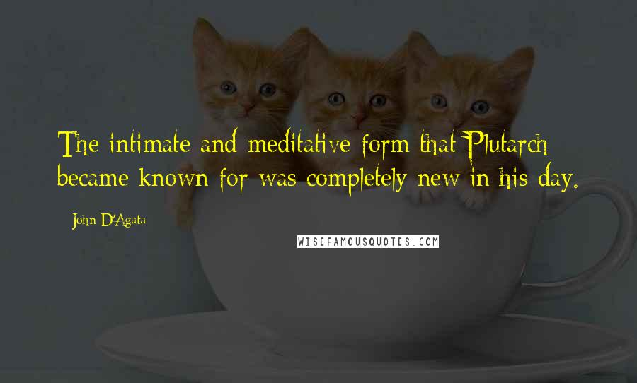 John D'Agata quotes: The intimate and meditative form that Plutarch became known for was completely new in his day.