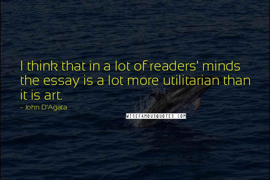 John D'Agata quotes: I think that in a lot of readers' minds the essay is a lot more utilitarian than it is art.