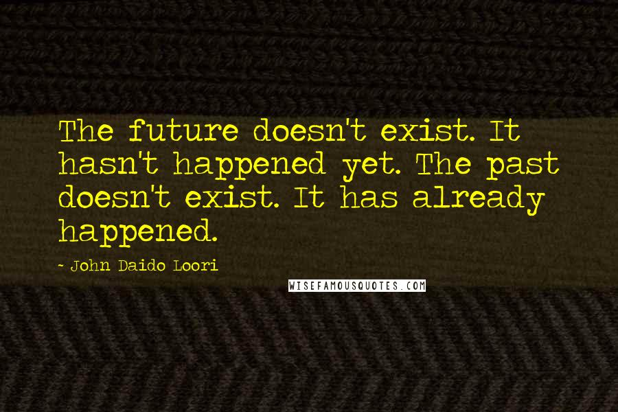 John Daido Loori quotes: The future doesn't exist. It hasn't happened yet. The past doesn't exist. It has already happened.