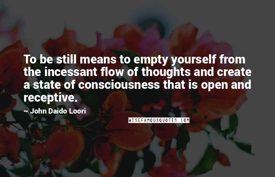 John Daido Loori quotes: To be still means to empty yourself from the incessant flow of thoughts and create a state of consciousness that is open and receptive.