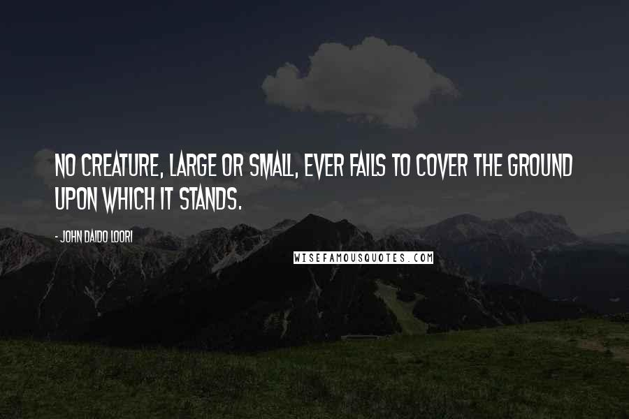 John Daido Loori quotes: No creature, large or small, ever fails to cover the ground upon which it stands.