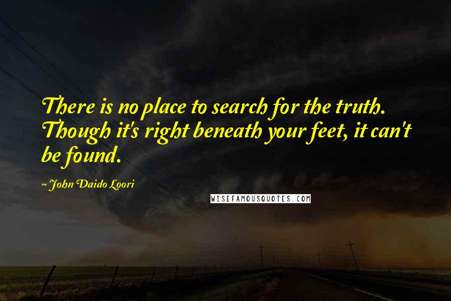 John Daido Loori quotes: There is no place to search for the truth. Though it's right beneath your feet, it can't be found.