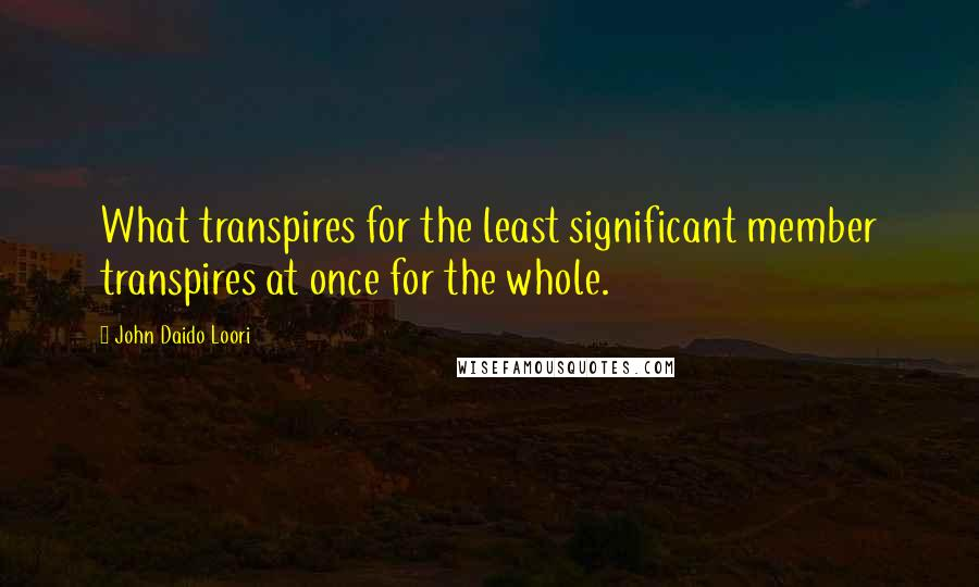 John Daido Loori quotes: What transpires for the least significant member transpires at once for the whole.