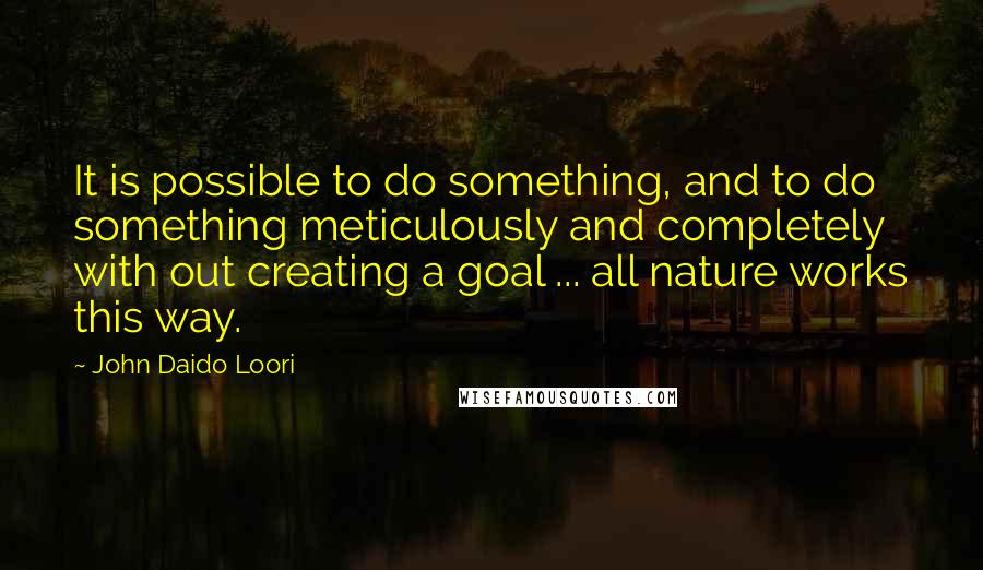 John Daido Loori quotes: It is possible to do something, and to do something meticulously and completely with out creating a goal ... all nature works this way.