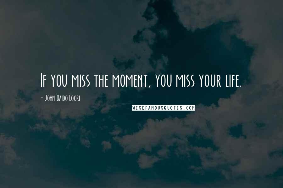 John Daido Loori quotes: If you miss the moment, you miss your life.