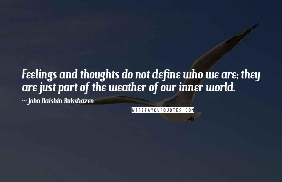 John Daishin Buksbazen quotes: Feelings and thoughts do not define who we are; they are just part of the weather of our inner world.