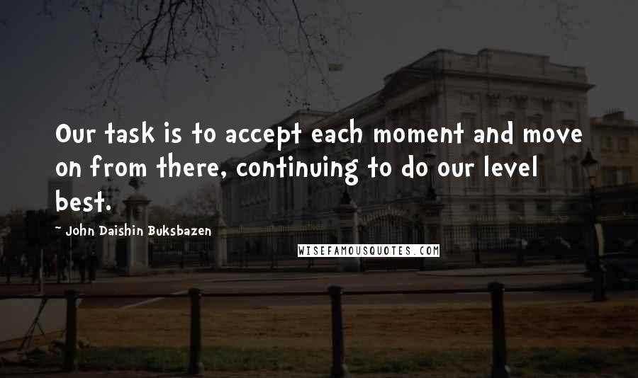John Daishin Buksbazen quotes: Our task is to accept each moment and move on from there, continuing to do our level best.