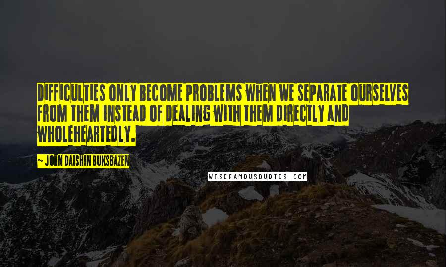 John Daishin Buksbazen quotes: Difficulties only become problems when we separate ourselves from them instead of dealing with them directly and wholeheartedly.