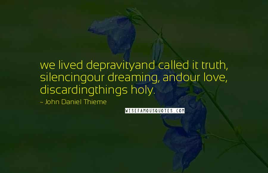 John Daniel Thieme quotes: we lived depravityand called it truth, silencingour dreaming, andour love, discardingthings holy.