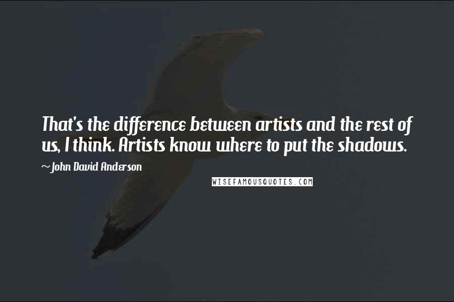 John David Anderson quotes: That's the difference between artists and the rest of us, I think. Artists know where to put the shadows.