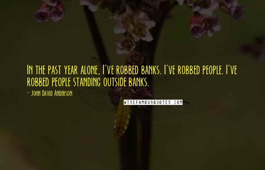 John David Anderson quotes: In the past year alone, I've robbed banks. I've robbed people. I've robbed people standing outside banks.