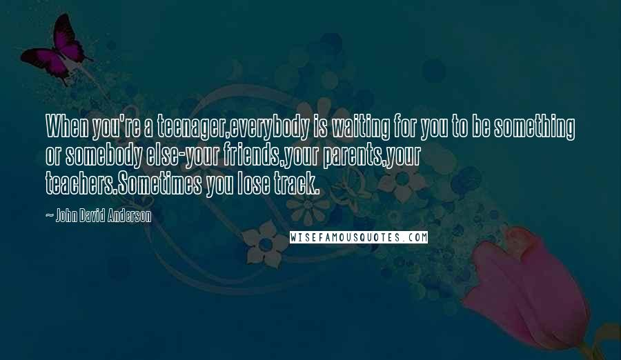 John David Anderson quotes: When you're a teenager,everybody is waiting for you to be something or somebody else-your friends,your parents,your teachers.Sometimes you lose track.