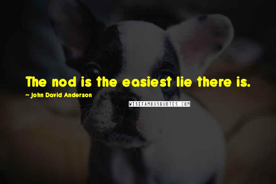 John David Anderson quotes: The nod is the easiest lie there is.