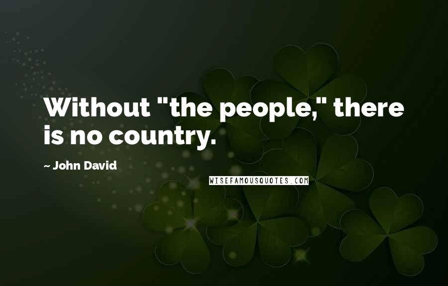 """John David quotes: Without """"the people,"""" there is no country."""
