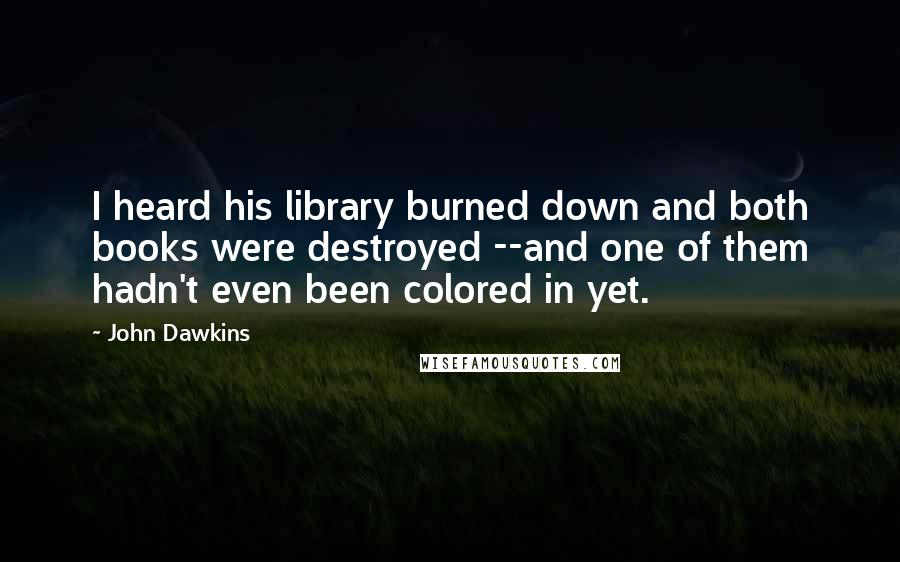 John Dawkins quotes: I heard his library burned down and both books were destroyed --and one of them hadn't even been colored in yet.
