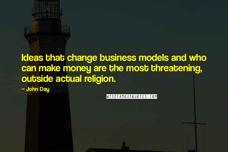 John Day quotes: Ideas that change business models and who can make money are the most threatening, outside actual religion.