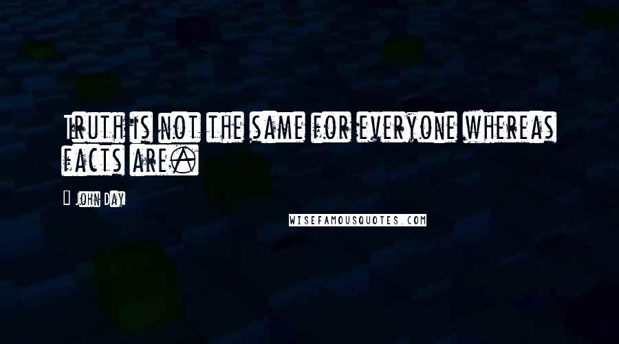 John Day quotes: Truth is not the same for everyone whereas facts are.