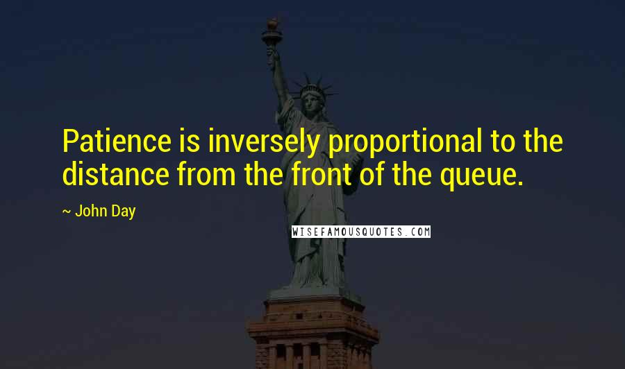 John Day quotes: Patience is inversely proportional to the distance from the front of the queue.