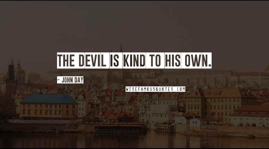 John Day quotes: The Devil is kind to his own.