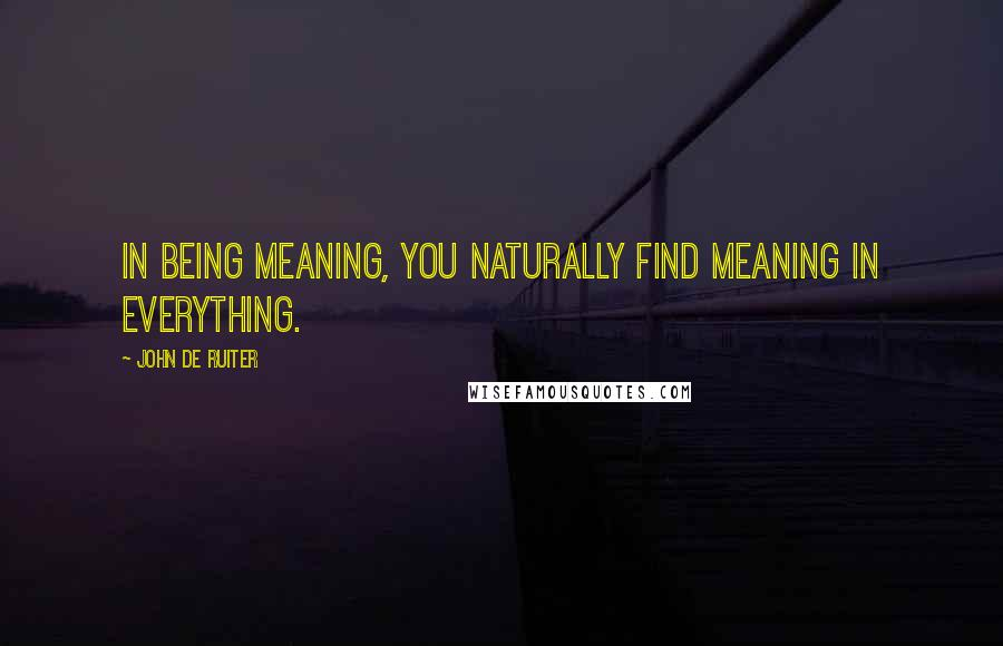 John De Ruiter quotes: In being meaning, you naturally find meaning in everything.