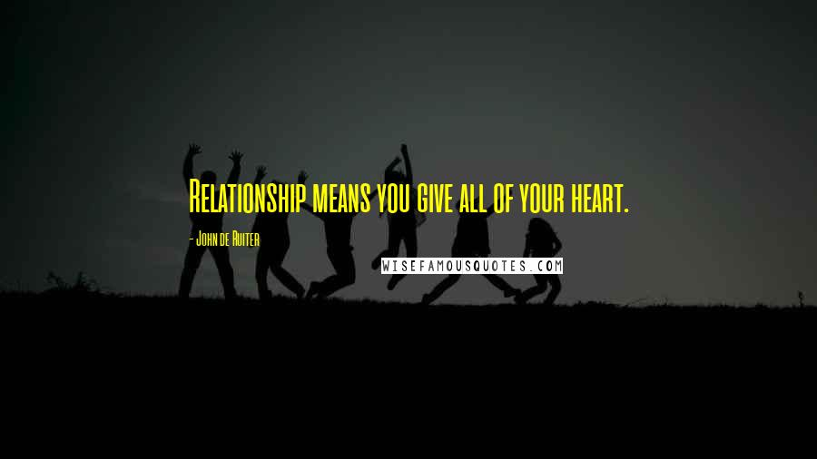 John De Ruiter quotes: Relationship means you give all of your heart.