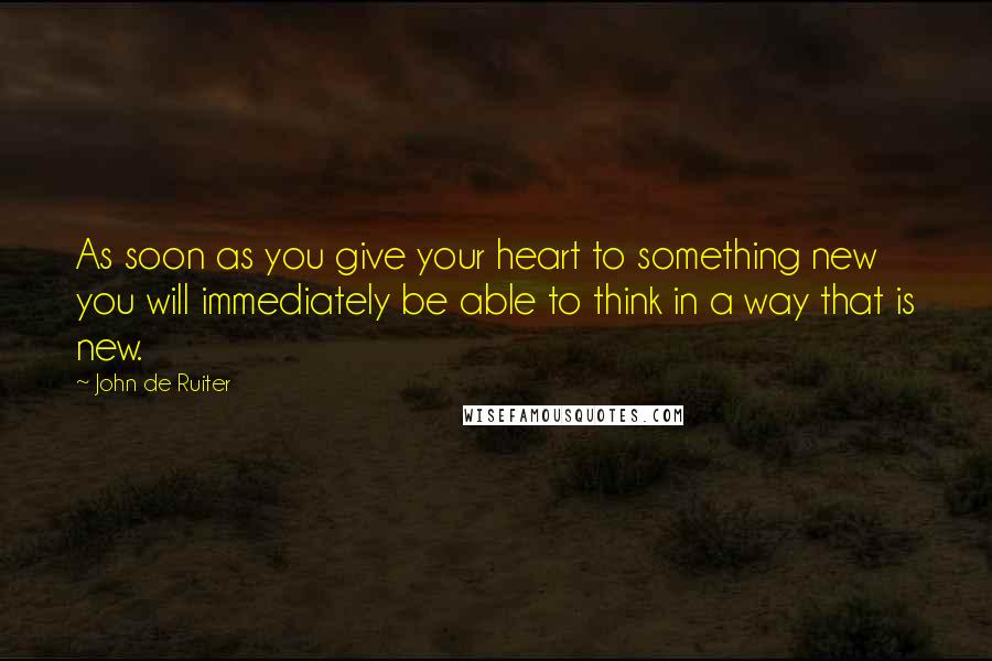 John De Ruiter quotes: As soon as you give your heart to something new you will immediately be able to think in a way that is new.