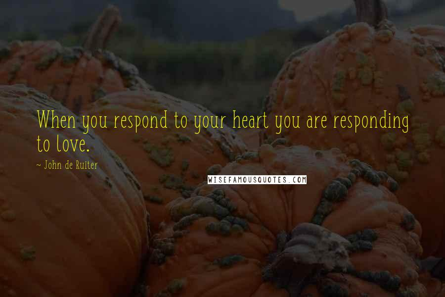 John De Ruiter quotes: When you respond to your heart you are responding to love.