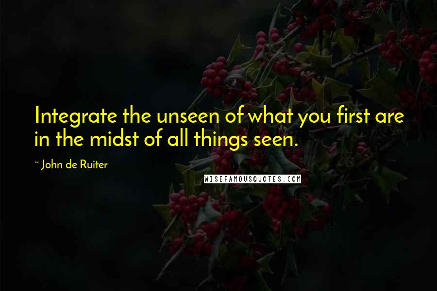 John De Ruiter quotes: Integrate the unseen of what you first are in the midst of all things seen.