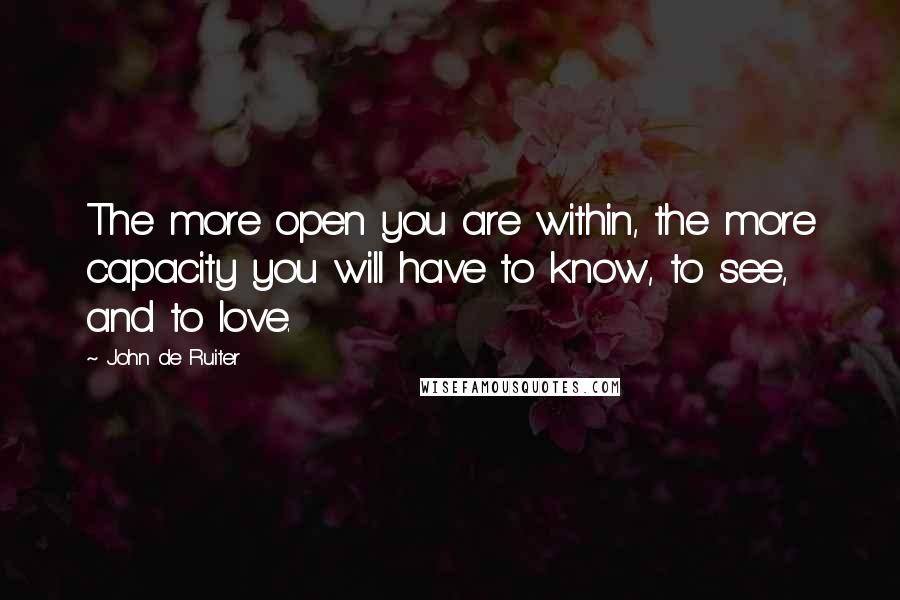 John De Ruiter quotes: The more open you are within, the more capacity you will have to know, to see, and to love.