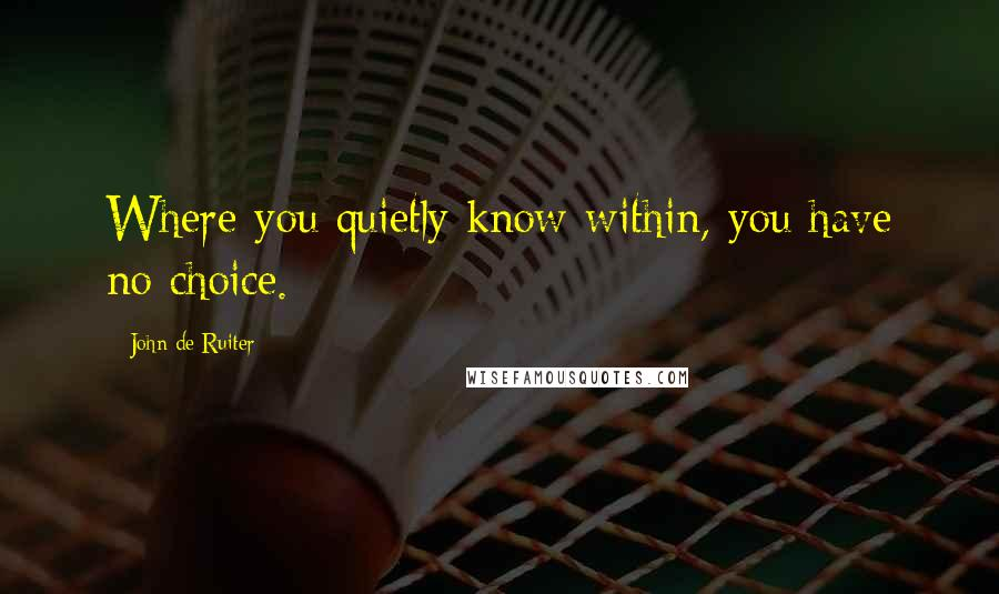 John De Ruiter quotes: Where you quietly know within, you have no choice.