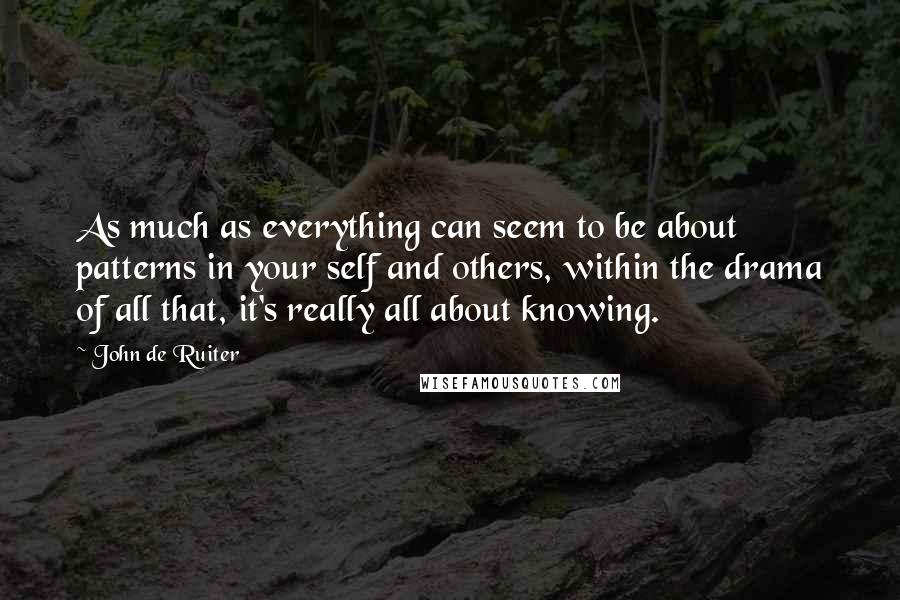 John De Ruiter quotes: As much as everything can seem to be about patterns in your self and others, within the drama of all that, it's really all about knowing.