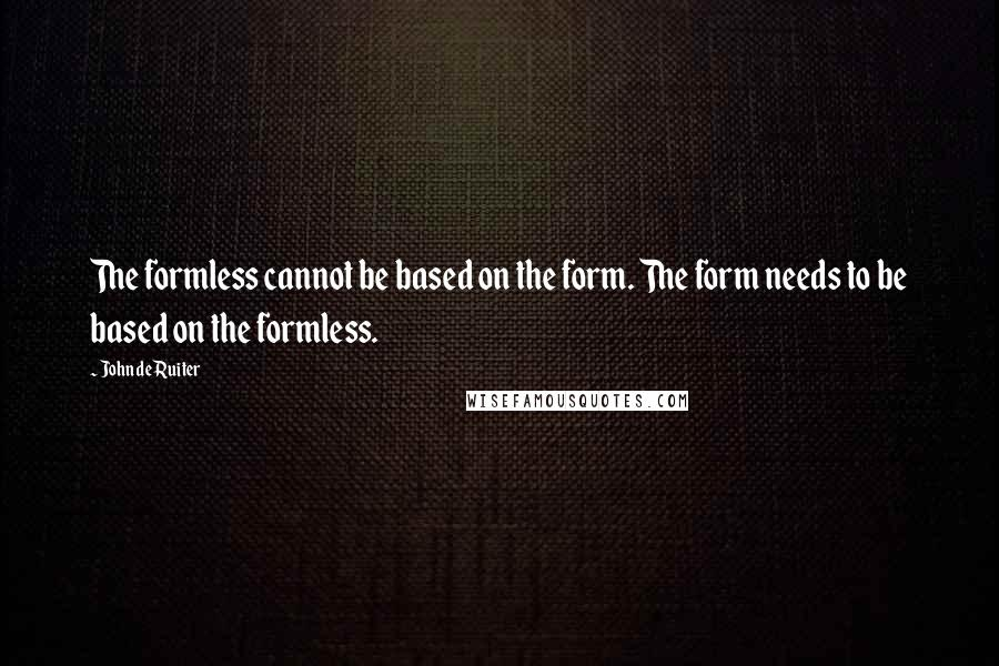 John De Ruiter quotes: The formless cannot be based on the form. The form needs to be based on the formless.