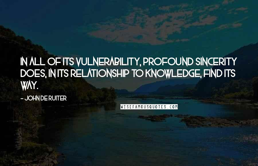 John De Ruiter quotes: In all of its vulnerability, profound sincerity does, in its relationship to knowledge, find its way.