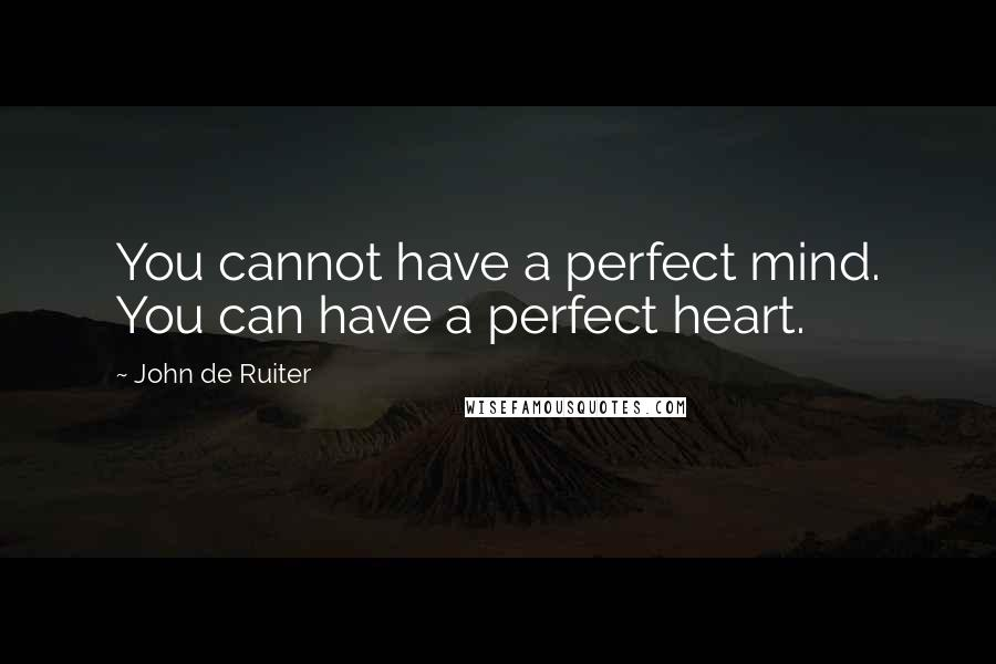 John De Ruiter quotes: You cannot have a perfect mind. You can have a perfect heart.