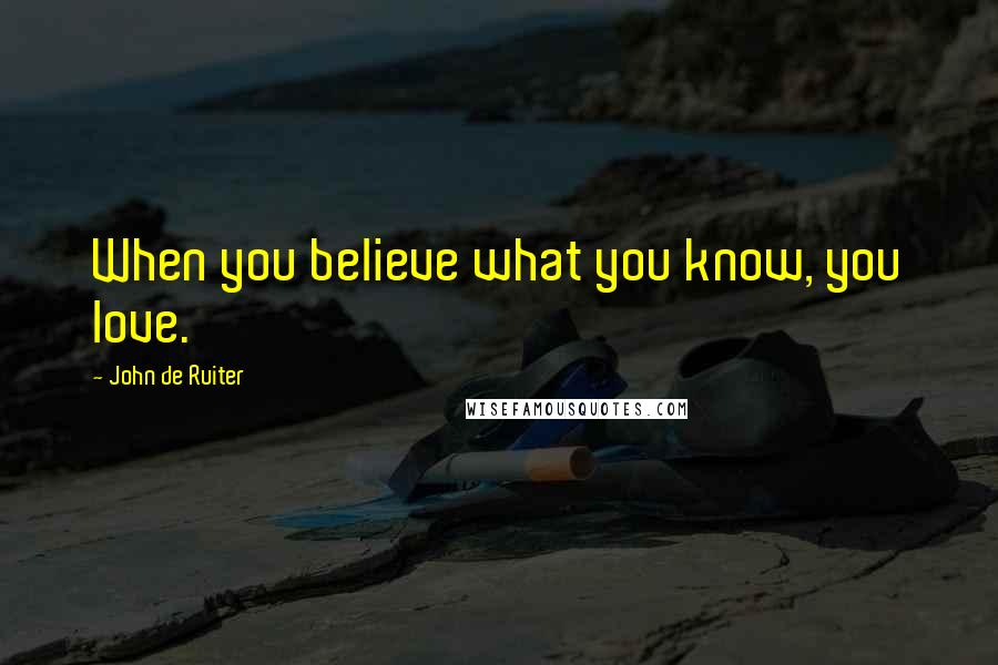 John De Ruiter quotes: When you believe what you know, you love.