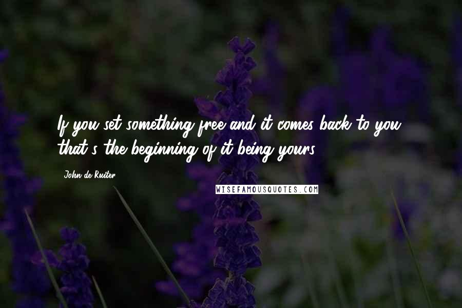 John De Ruiter quotes: If you set something free and it comes back to you, that's the beginning of it being yours.