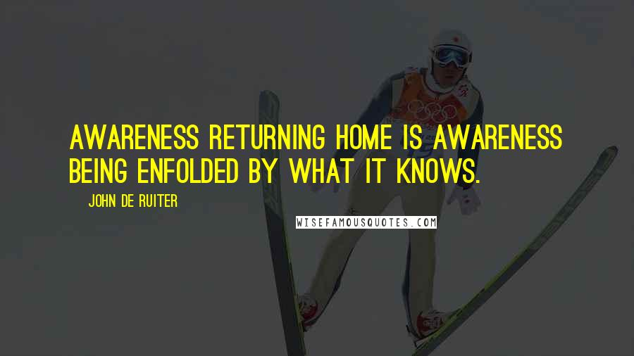 John De Ruiter quotes: Awareness returning home is awareness being enfolded by what it knows.