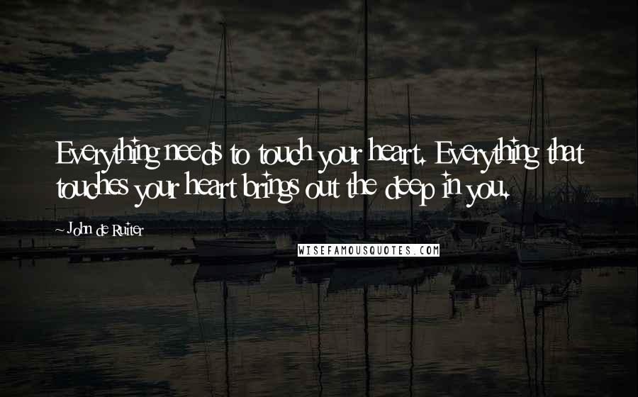 John De Ruiter quotes: Everything needs to touch your heart. Everything that touches your heart brings out the deep in you.