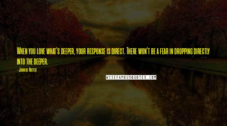 John De Ruiter quotes: When you love what's deeper, your response is direct. There won't be a fear in dropping directly into the deeper.