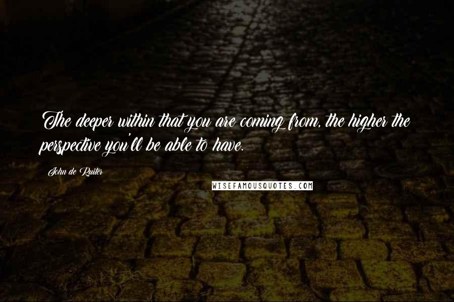 John De Ruiter quotes: The deeper within that you are coming from, the higher the perspective you'll be able to have.