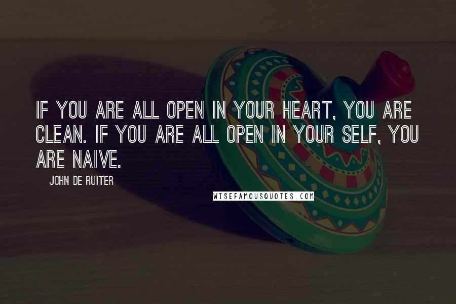 John De Ruiter quotes: If you are all open in your heart, you are clean. If you are all open in your self, you are naive.