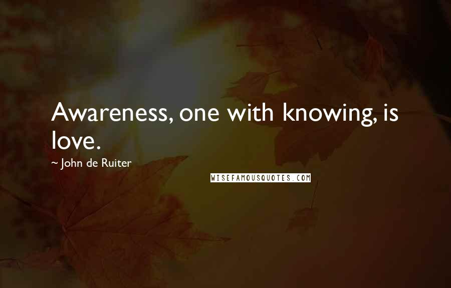 John De Ruiter quotes: Awareness, one with knowing, is love.