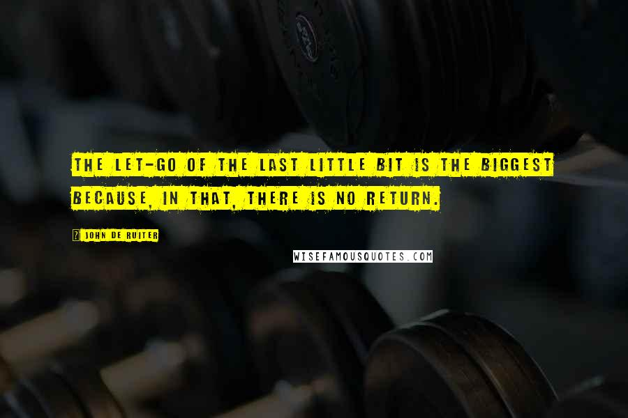 John De Ruiter quotes: The let-go of the last little bit is the biggest because, in that, there is no return.