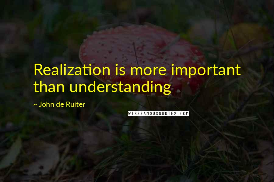 John De Ruiter quotes: Realization is more important than understanding