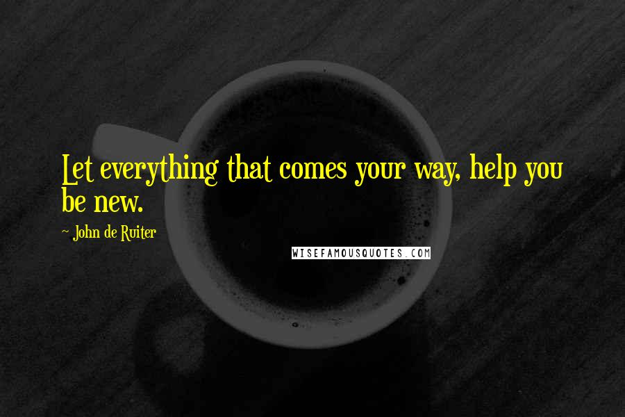 John De Ruiter quotes: Let everything that comes your way, help you be new.