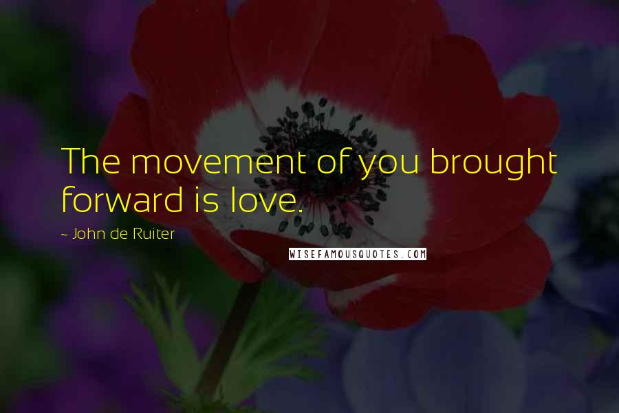 John De Ruiter quotes: The movement of you brought forward is love.