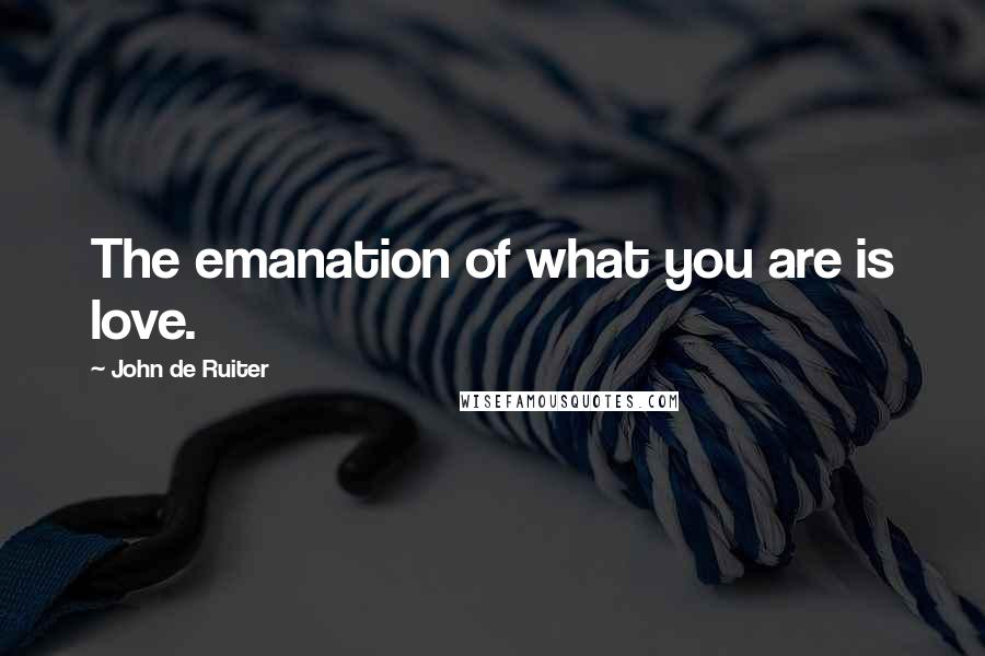 John De Ruiter quotes: The emanation of what you are is love.
